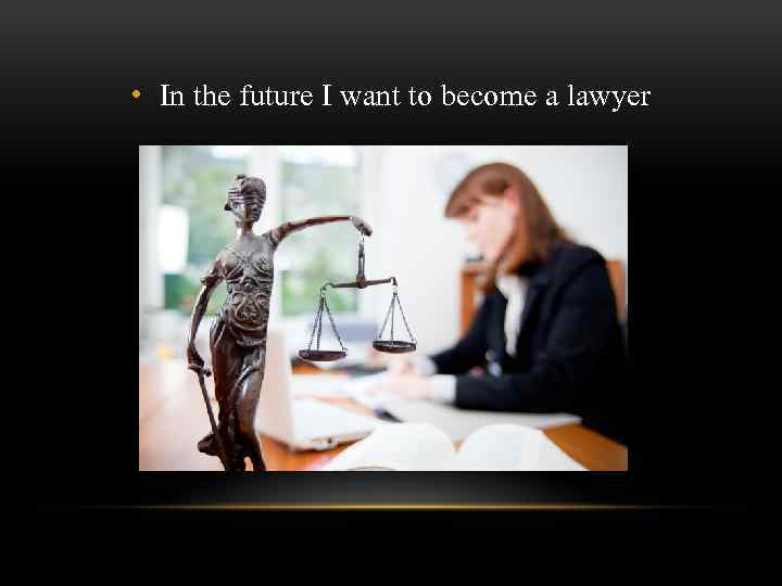 • In the future I want to become a lawyer