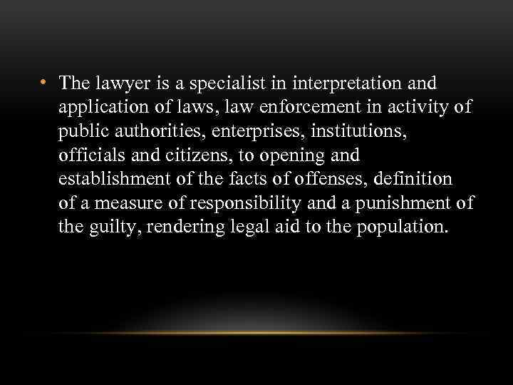 • The lawyer is a specialist in interpretation and application of laws, law