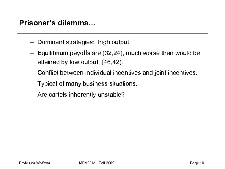 Prisoner's dilemma… – Dominant strategies: high output. – Equilibrium payoffs are (32, 24), much