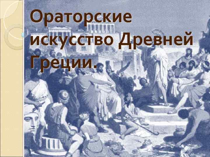 Ораторские искусство Древней Греции.
