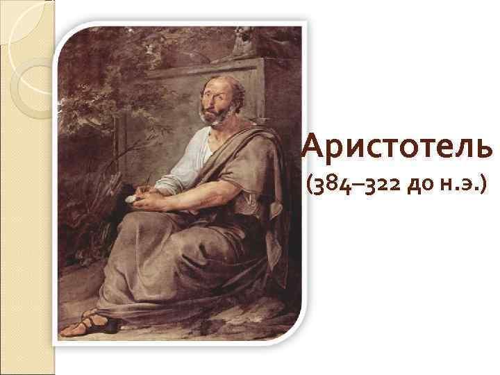Аристотель (384– 322 до н. э. )