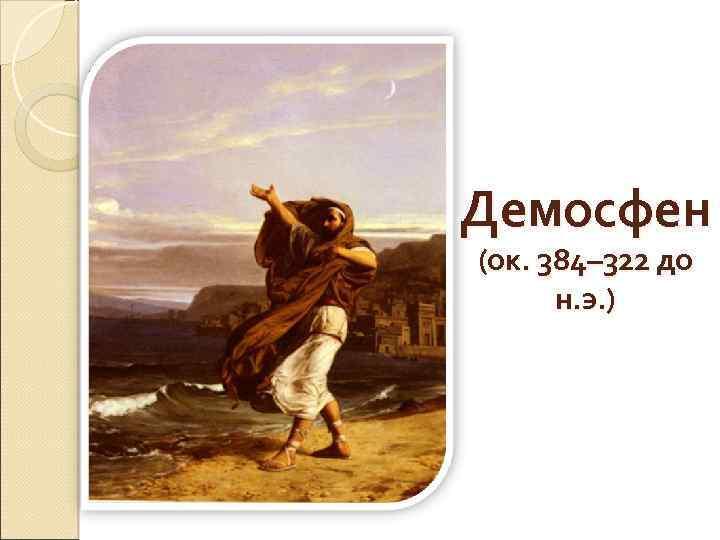 Демосфен (ок. 384– 322 до н. э. )
