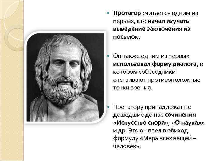 Протагор считается одним из первых, кто начал изучать выведение заключения из посылок. Он