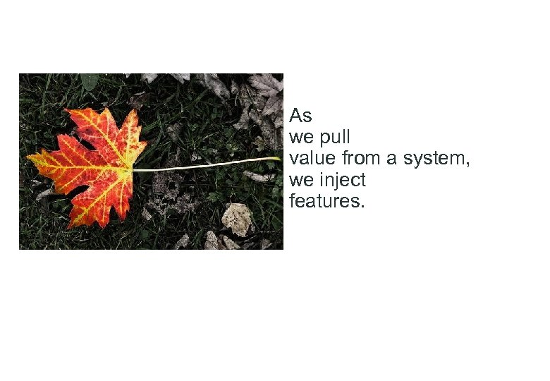 As we pull value from a system, we inject features.