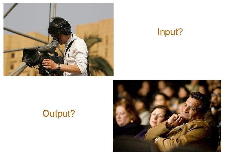 Input? Output?