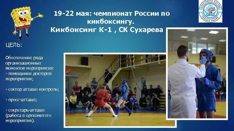 19 -22 мая: чемпионат России по кикбоксингу. Кикбоксинг К-1 , СK Сухарева ЦЕЛЬ: Обеспечение