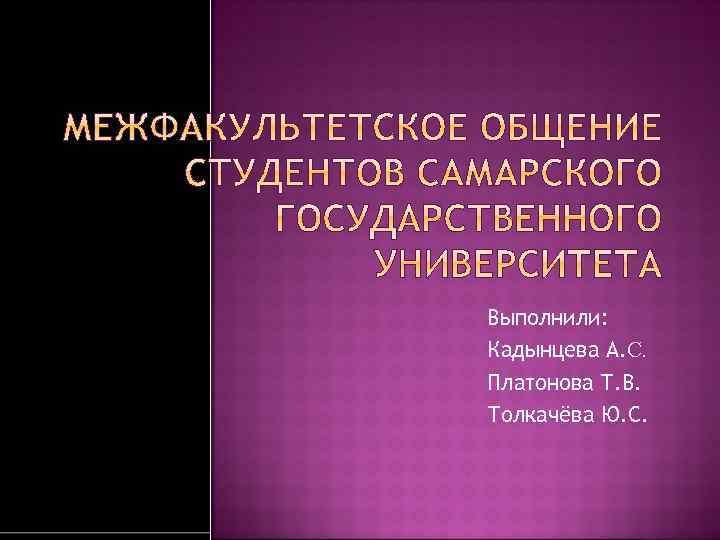 Выполнили: Кадынцева А. С. Платонова Т. В. Толкачёва Ю. С.