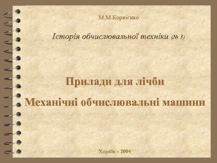 М. М. Корнієнко Історія обчислювальної техніки (№ 3) Прилади для лічби Механічні обчислювальні машини