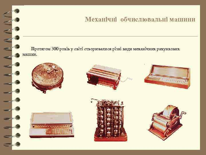 Механічні обчислювальні машини Протягом 300 років у світі створювалися різні види механічних рахункових машин.