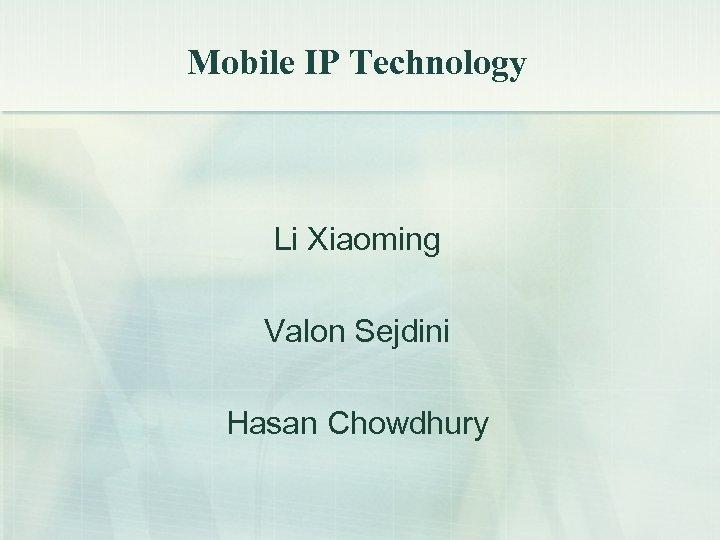 Mobile IP Technology Li Xiaoming Valon Sejdini Hasan Chowdhury