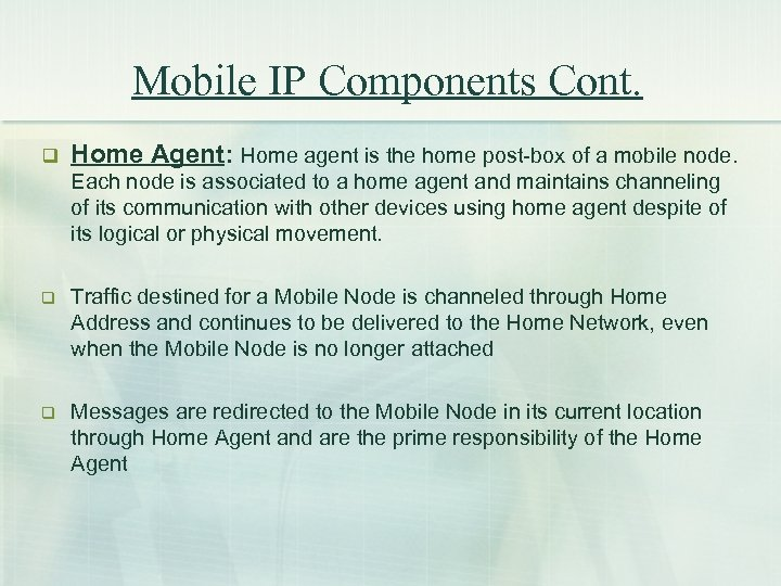 Mobile IP Components Cont. q Home Agent: Home agent is the home post-box of