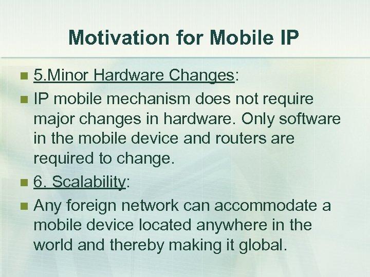 Motivation for Mobile IP 5. Minor Hardware Changes: n IP mobile mechanism does not