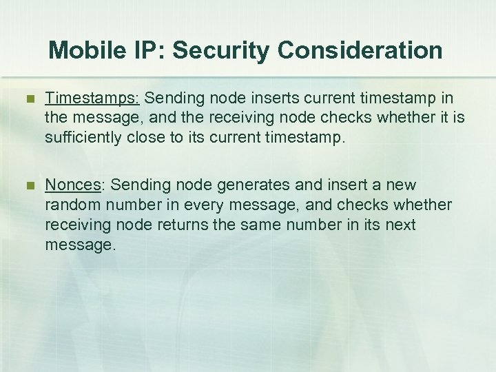 Mobile IP: Security Consideration n Timestamps: Sending node inserts current timestamp in the message,