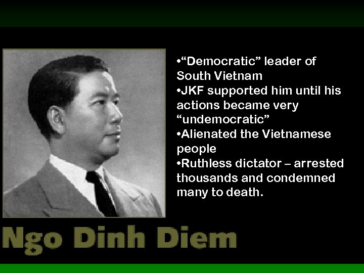 """• """"Democratic"""" leader of South Vietnam • JKF supported him until his actions"""