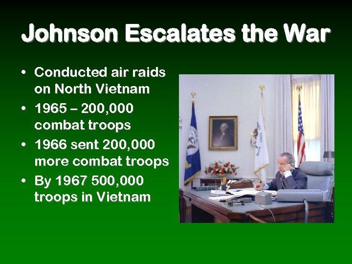 Johnson Escalates the War • Conducted air raids on North Vietnam • 1965 –