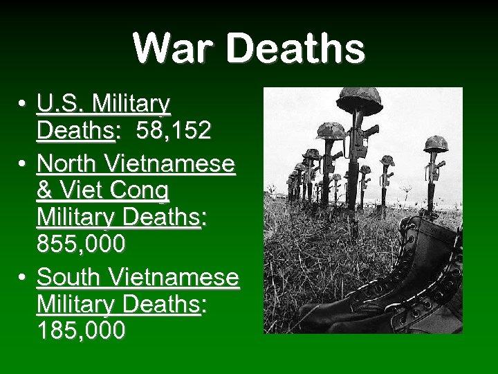 War Deaths • U. S. Military Deaths: 58, 152 • North Vietnamese & Viet