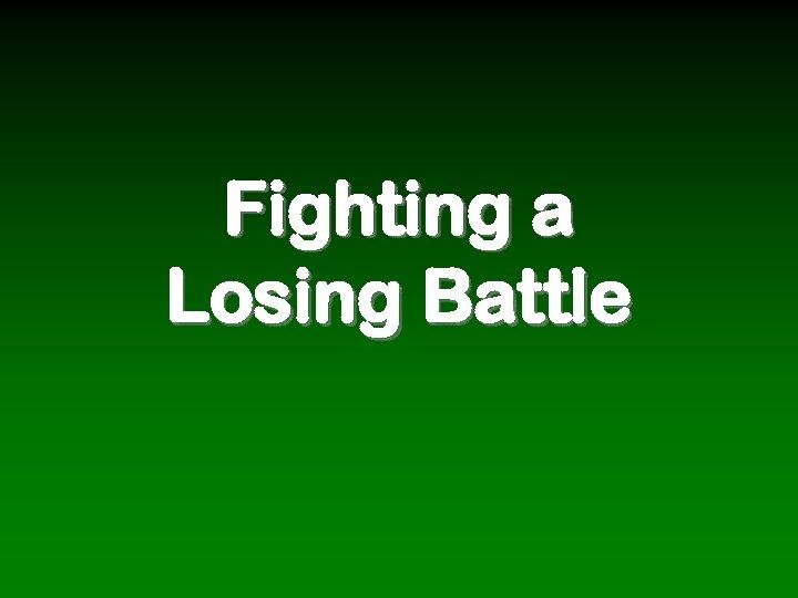 Fighting a Losing Battle