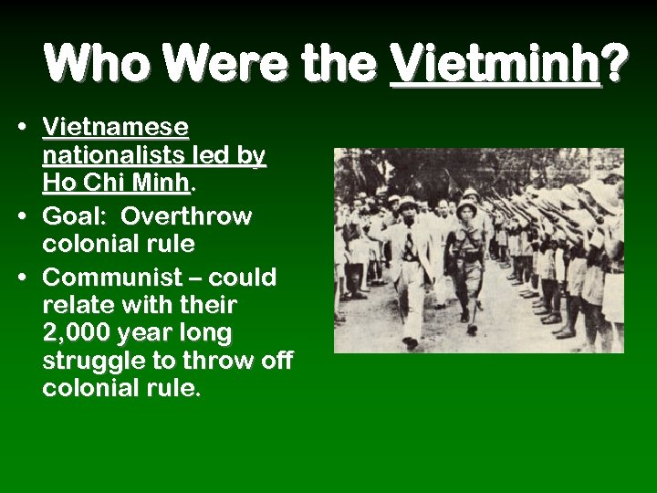 Who Were the Vietminh? • Vietnamese nationalists led by Ho Chi Minh. • Goal: