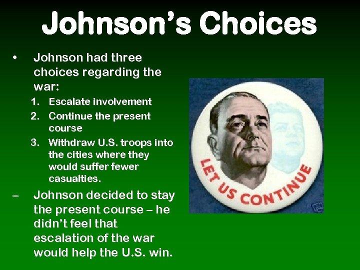 Johnson's Choices • Johnson had three choices regarding the war: 1. Escalate involvement 2.