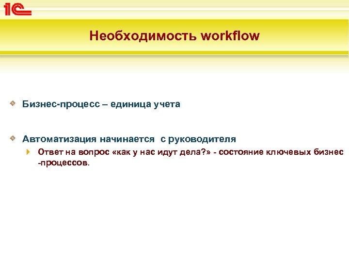 Необходимость workflow Бизнес-процесс – единица учета Автоматизация начинается с руководителя Ответ на вопрос «как