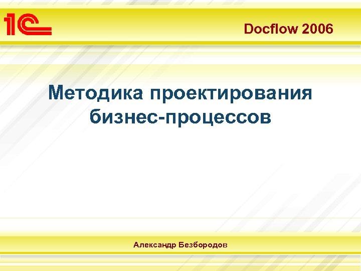 Docflow 2006 Методика проектирования бизнес-процессов Александр Безбородов