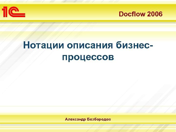 Docflow 2006 Нотации описания бизнеспроцессов Александр Безбородов
