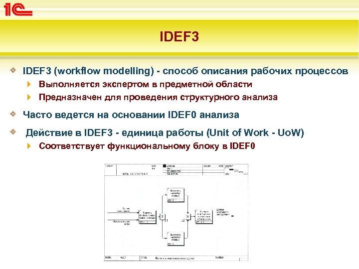 IDEF 3 (workflow modelling) - способ описания рабочих процессов Выполняется экспертом в предметной области