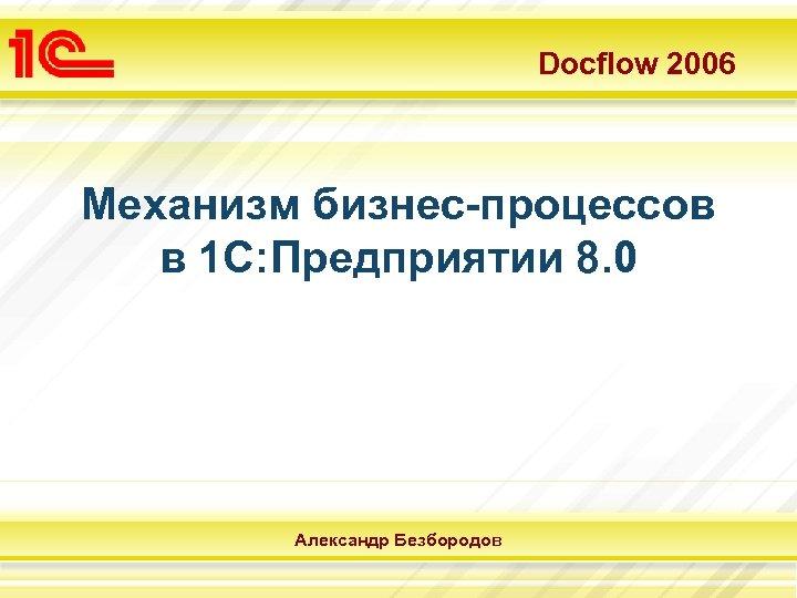 Docflow 2006 Механизм бизнес-процессов в 1 С: Предприятии 8. 0 Александр Безбородов