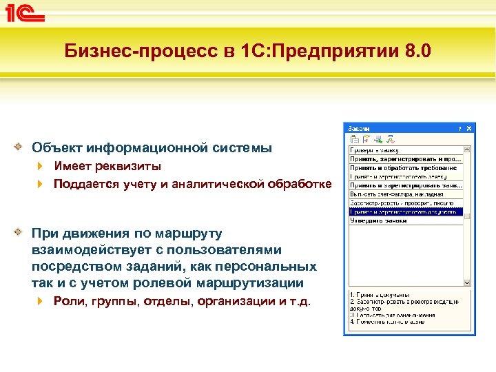 Бизнес-процесс в 1 С: Предприятии 8. 0 Объект информационной системы Имеет реквизиты Поддается учету