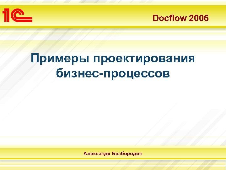 Docflow 2006 Примеры проектирования бизнес-процессов Александр Безбородов