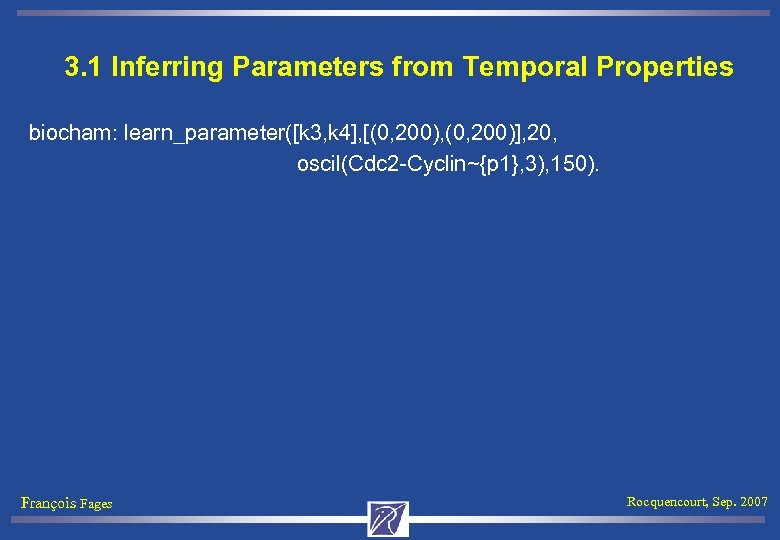 3. 1 Inferring Parameters from Temporal Properties biocham: learn_parameter([k 3, k 4], [(0, 200),