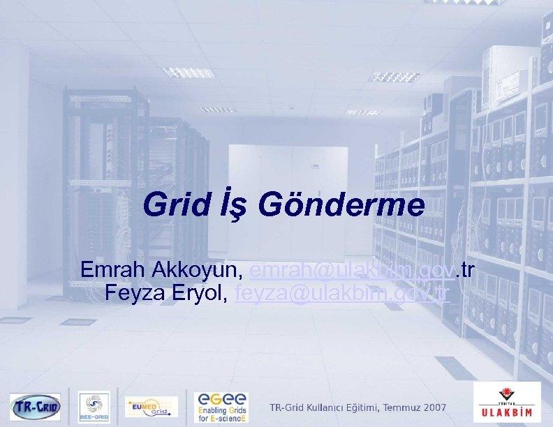 Grid İş Gönderme Emrah Akkoyun, emrah@ulakbim. gov. tr Feyza Eryol, feyza@ulakbim. gov. tr