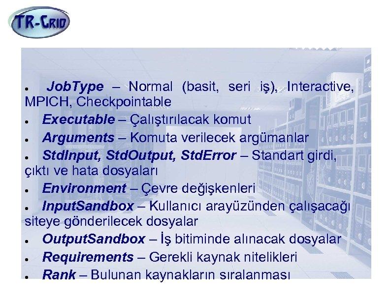 JDL Nitelikleri(1) Job. Type – Normal (basit, seri iş), Interactive, MPICH, Checkpointable Executable –
