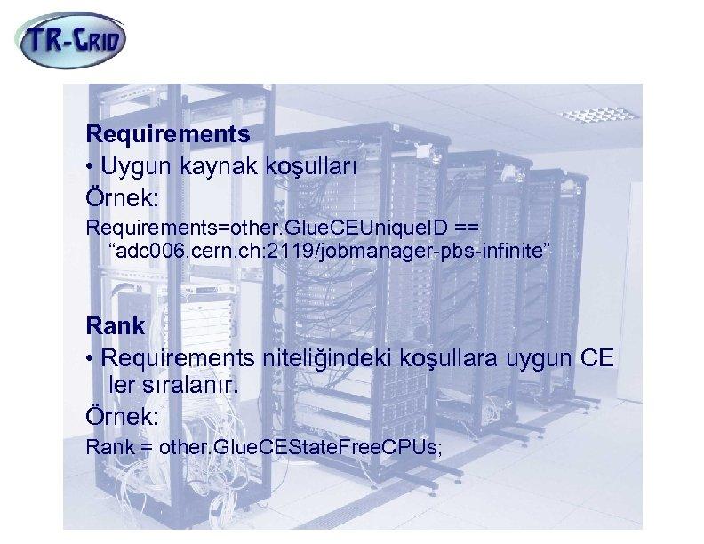 "JDL Nitelikleri(5) Requirements • Uygun kaynak koşulları Örnek: Requirements=other. Glue. CEUnique. ID == ""adc"
