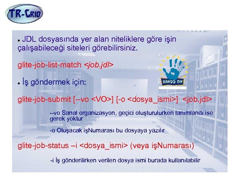 İş Göndermek JDL dosyasında yer alan niteliklere göre işin çalışabileceği siteleri görebilirsiniz. glite-job-list-match <job.