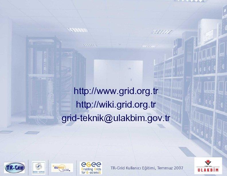 http: //www. grid. org. tr http: //wiki. grid. org. tr grid-teknik@ulakbim. gov. tr