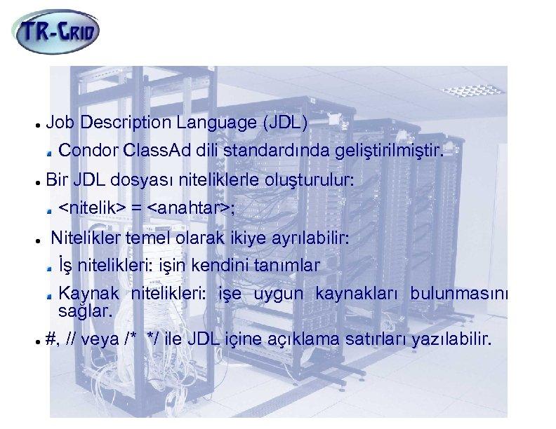 Grid Dünyasının Dili: JDL Job Description Language (JDL) Condor Class. Ad dili standardında geliştirilmiştir.