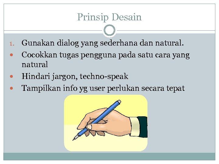 Prinsip Desain 1. Gunakan dialog yang sederhana dan natural. Cocokkan tugas pengguna pada satu