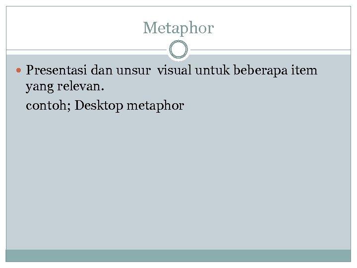 Metaphor Presentasi dan unsur visual untuk beberapa item yang relevan. contoh; Desktop metaphor