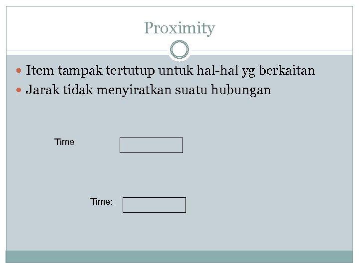 Proximity Item tampak tertutup untuk hal-hal yg berkaitan Jarak tidak menyiratkan suatu hubungan Time: