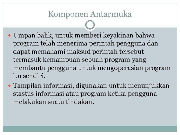Komponen Antarmuka Umpan balik, untuk memberi keyakinan bahwa program telah menerima perintah pengguna dan