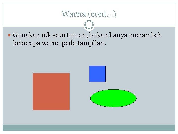 Warna (cont…) Gunakan utk satu tujuan, bukan hanya menambah beberapa warna pada tampilan.