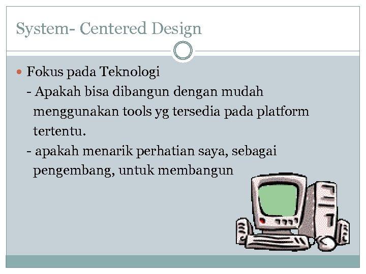 System- Centered Design Fokus pada Teknologi - Apakah bisa dibangun dengan mudah menggunakan tools