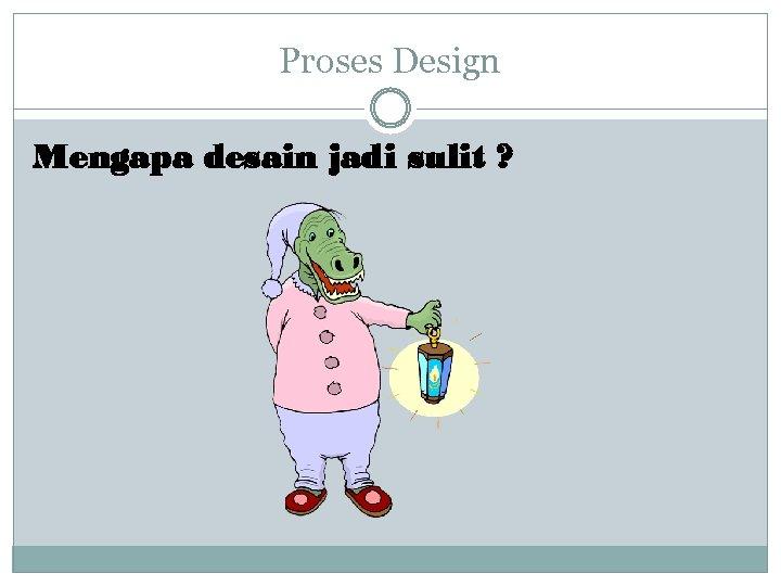 Proses Design Mengapa desain jadi sulit ?