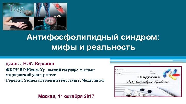 Антифосфолипидный синдром: мифы и реальность д. м. н. , Н. К. Вереина ФБОУ ВО