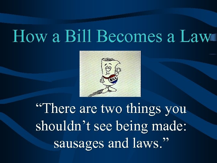 """How a Bill Becomes a Law """"There are two things you shouldn't see being"""