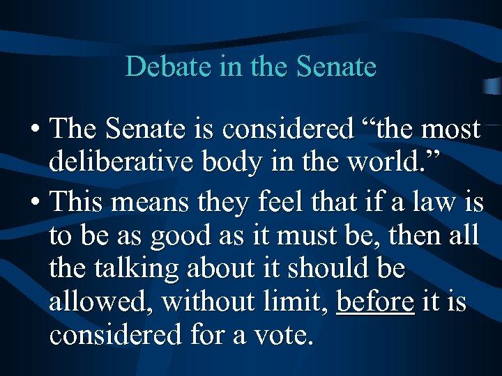 "Debate in the Senate • The Senate is considered ""the most deliberative body in"