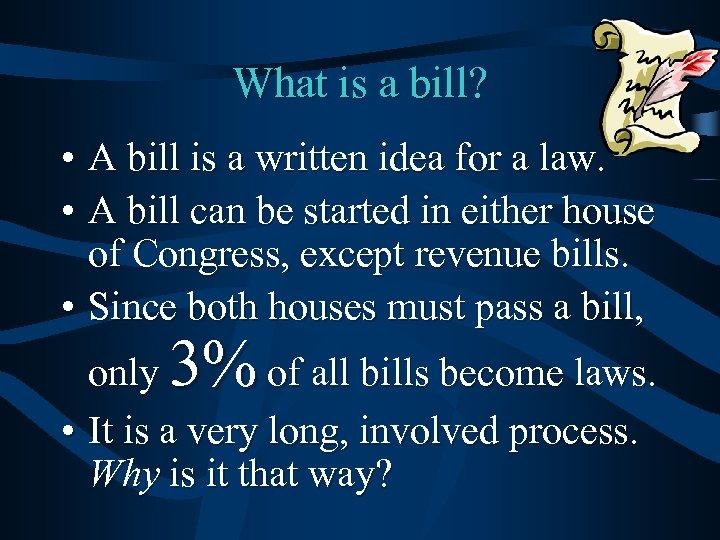 What is a bill? • A bill is a written idea for a law.