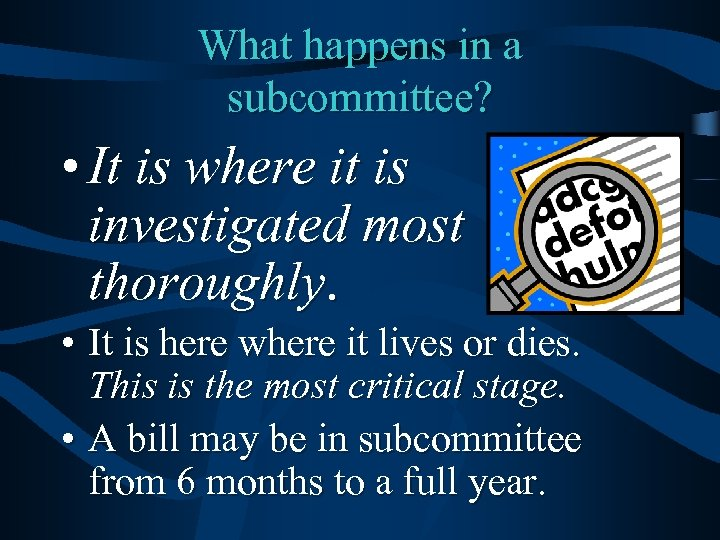 What happens in a subcommittee? • It is where it is investigated most thoroughly.