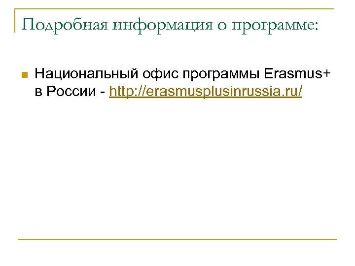Подробная информация о программе: n Национальный офис программы Erasmus+ в России - http: //erasmusplusinrussia.